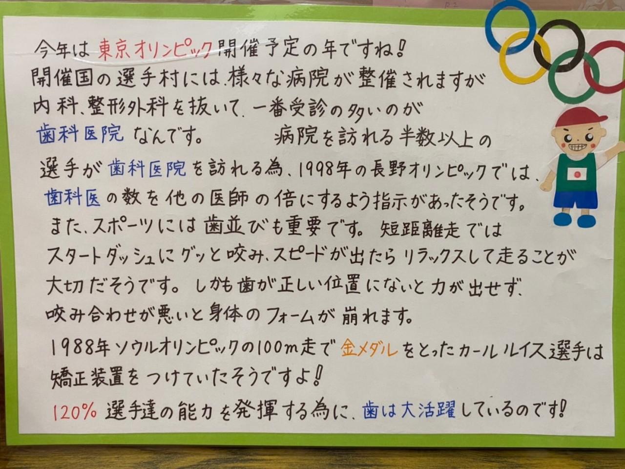 今年は東京オリンピック開催予定の年ですね! 開催国の選手村には、様々な病院が整備されますが内科、整形外科を抜いて、一番受信の多いのが歯科医院なんです。 病院を訪れる半数以上の選手が歯科医院を訪れる為、1998年の長野オリンピックでは、歯科医の数を他の医師の倍にするよう指示があったようです。 また、スポーツには歯並びも重要です。短距離走ではスタートダッシュにグッと咬み、スピードが出たらリラックスして走ることが大切だそうです。しかも歯が正しい位置にないと力が出せず、咬み合わせが悪いと身体のフォームが崩れます。 1988年ソウルオリンピックの100m走で金メダルをとったカール・ルイス選手は矯正装置をつけていたそうですよ! 120%選手達の能力を発揮する為に、歯は大活躍しているのです!